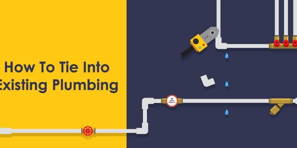 Here is How To Tie Into Existing Plumbing In 7 Simple Steps